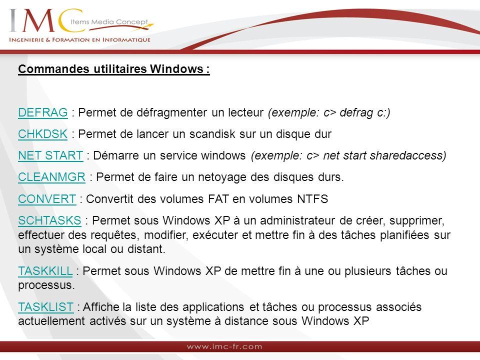 Commandes utilitaires Windows : DEFRAGDEFRAG : Permet de défragmenter un lecteur (exemple: c> defrag c:) CHKDSKCHKDSK : Permet de lancer un scandisk s