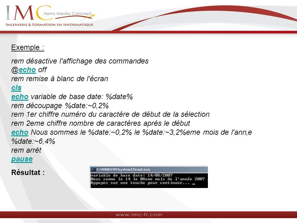 Exemple : rem désactive l'affichage des commandes @echo off rem remise à blanc de l'écran cls echo variable de base date: %date% rem découpage %date:~