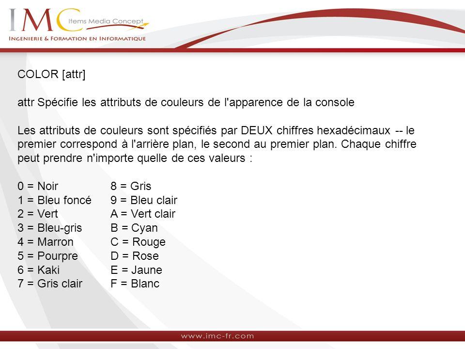 COLOR [attr] attr Spécifie les attributs de couleurs de l'apparence de la console Les attributs de couleurs sont spécifiés par DEUX chiffres hexadécim