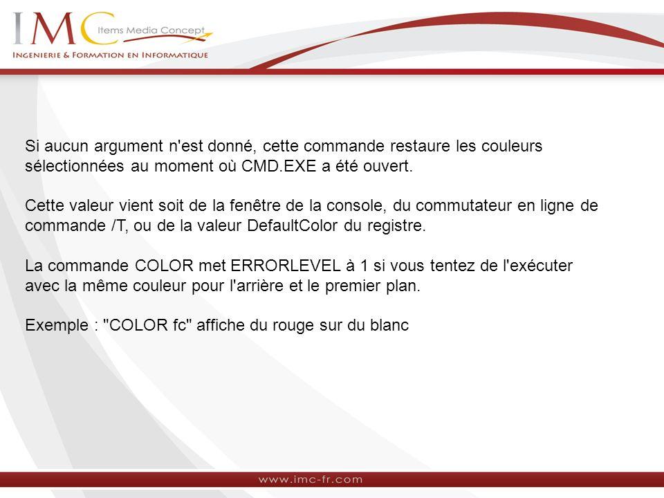 Si aucun argument n'est donné, cette commande restaure les couleurs sélectionnées au moment où CMD.EXE a été ouvert. Cette valeur vient soit de la fen