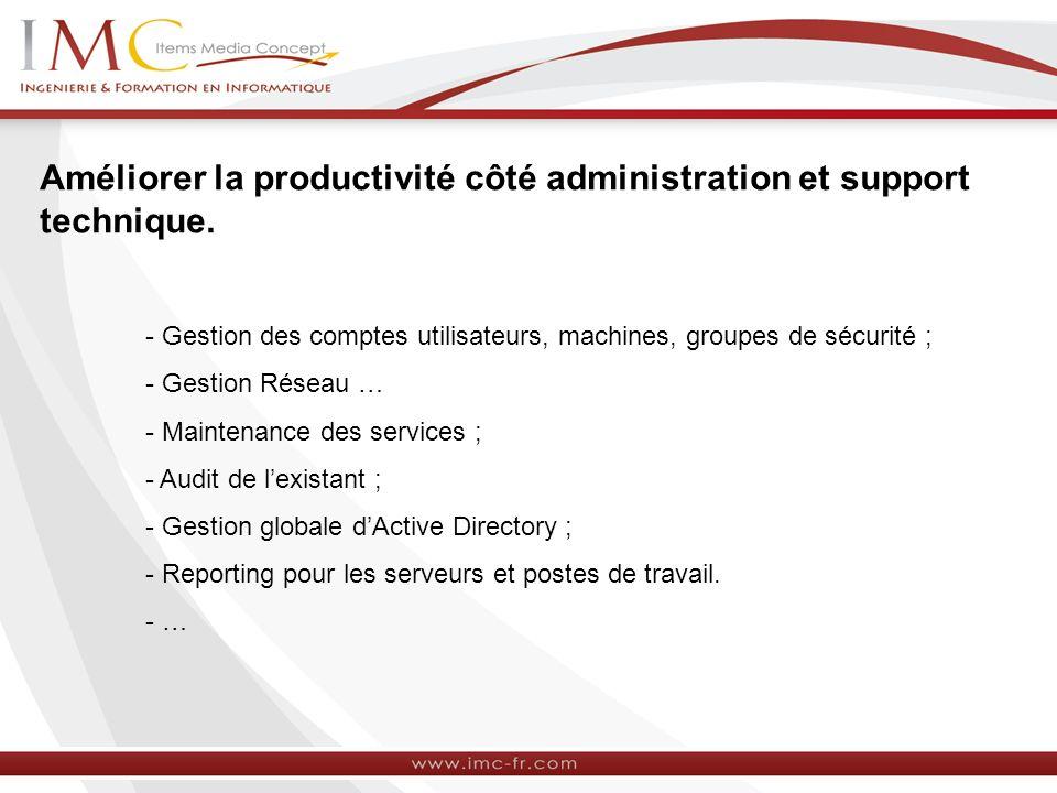 Améliorer la productivité côté administration et support technique. - Gestion des comptes utilisateurs, machines, groupes de sécurité ; - Gestion Rése