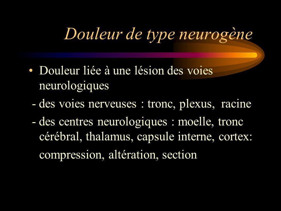 Douleur de type neurogène Douleur liée à une lésion des voies neurologiques - des voies nerveuses : tronc, plexus, racine - des centres neurologiques