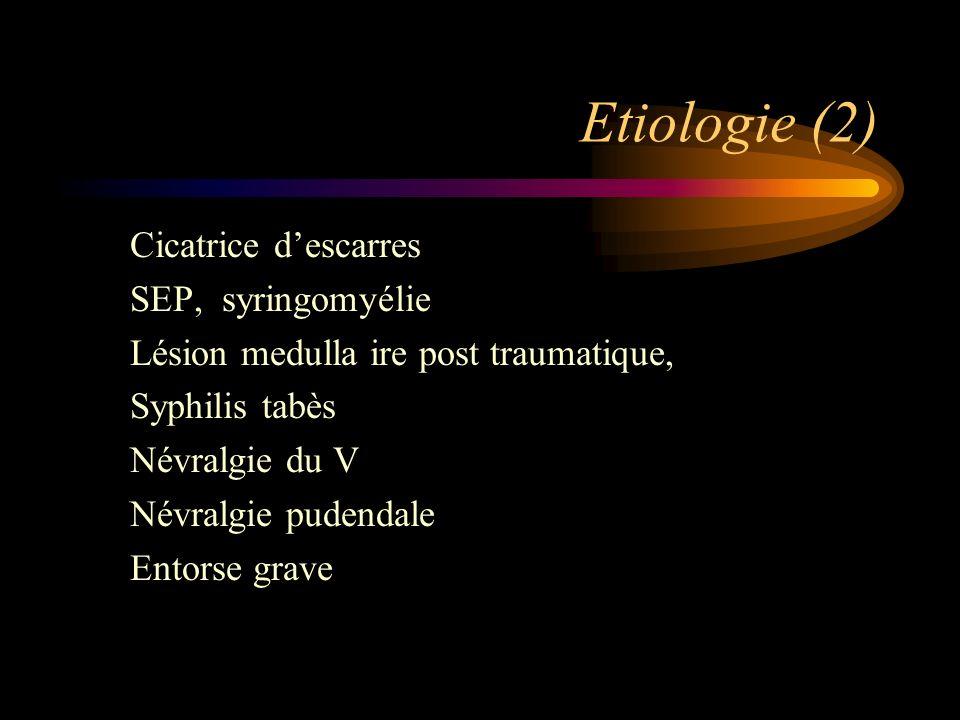 Etiologie (2) Cicatrice descarres SEP, syringomyélie Lésion medulla ire post traumatique, Syphilis tabès Névralgie du V Névralgie pudendale Entorse gr
