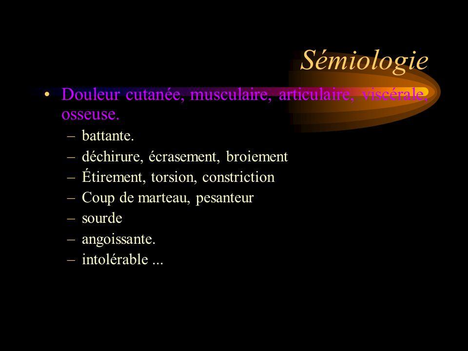 Sémiologie Douleur cutanée, musculaire, articulaire, viscérale, osseuse. –battante. –déchirure, écrasement, broiement –Étirement, torsion, constrictio