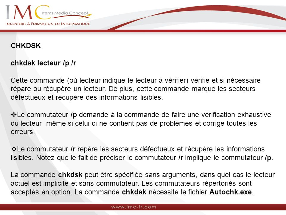 CHKDSK chkdsk lecteur /p /r Cette commande (où lecteur indique le lecteur à vérifier) vérifie et si nécessaire répare ou récupère un lecteur.