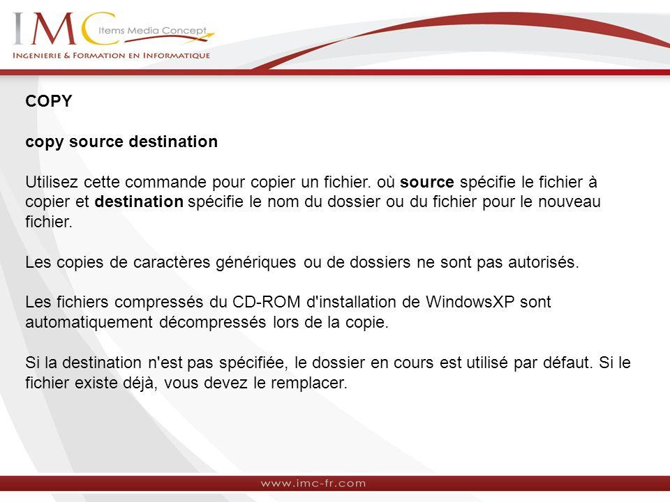 COPY copy source destination Utilisez cette commande pour copier un fichier.