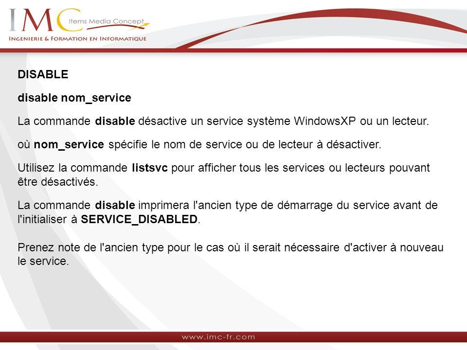 DISABLE disable nom_service La commande disable désactive un service système WindowsXP ou un lecteur.