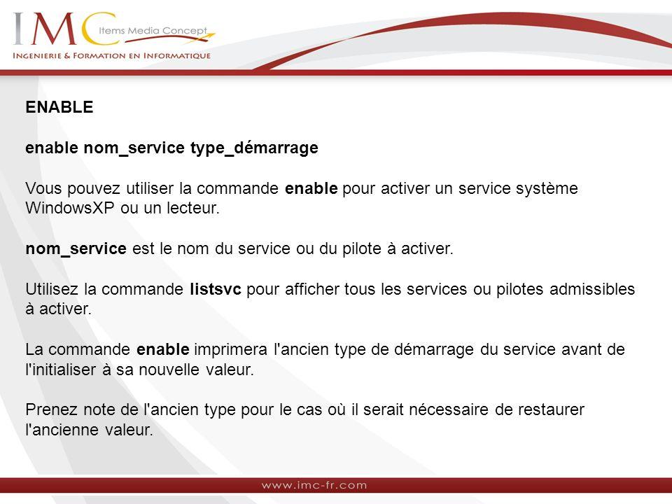 ENABLE enable nom_service type_démarrage Vous pouvez utiliser la commande enable pour activer un service système WindowsXP ou un lecteur.