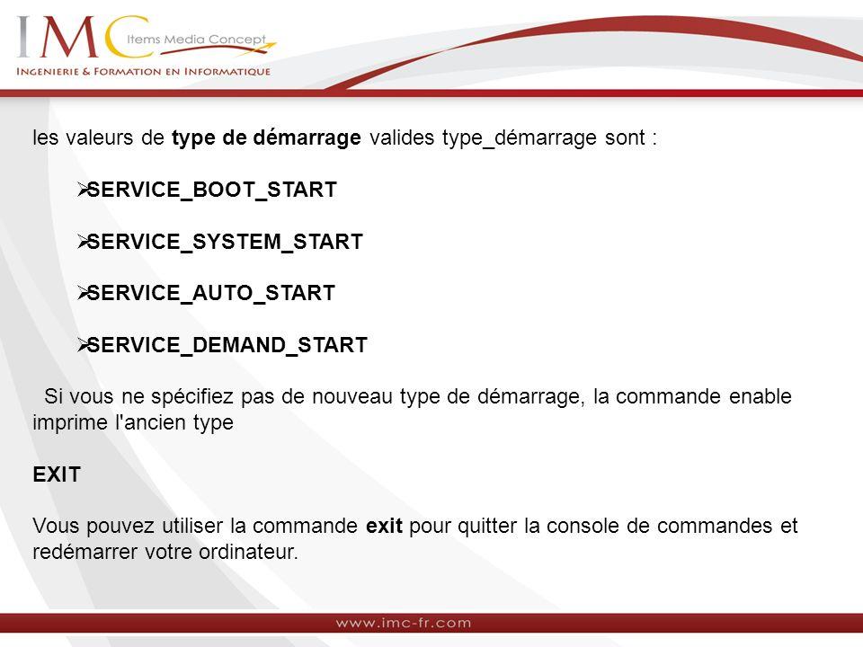 les valeurs de type de démarrage valides type_démarrage sont : SERVICE_BOOT_START SERVICE_SYSTEM_START SERVICE_AUTO_START SERVICE_DEMAND_START Si vous ne spécifiez pas de nouveau type de démarrage, la commande enable imprime l ancien type EXIT Vous pouvez utiliser la commande exit pour quitter la console de commandes et redémarrer votre ordinateur.