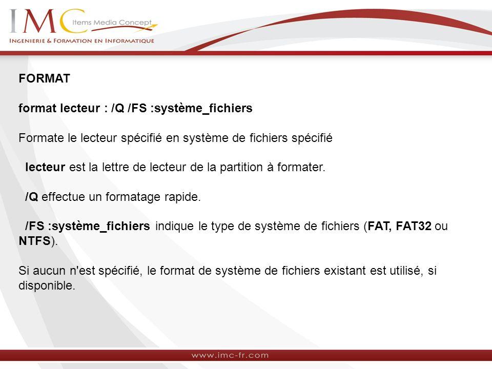 FORMAT format lecteur : /Q /FS :système_fichiers Formate le lecteur spécifié en système de fichiers spécifié lecteur est la lettre de lecteur de la partition à formater.