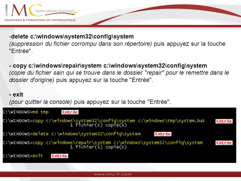 -delete c:\windows\system32\config\system (suppression du fichier corrompu dans son répertoire) puis appuyez sur la touche Entrée .