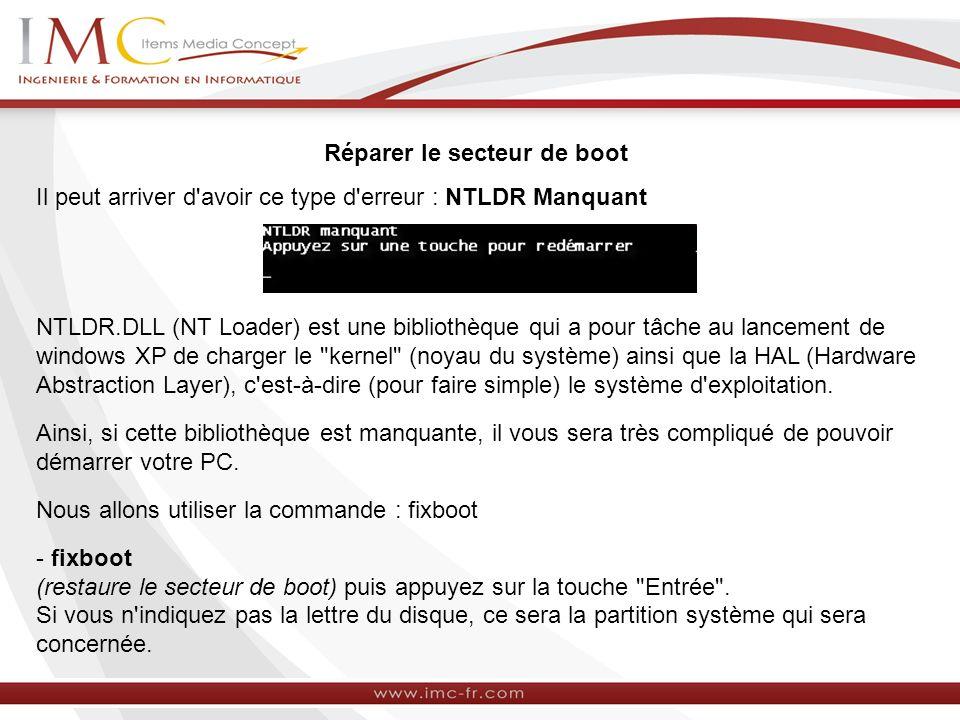 Réparer le secteur de boot Il peut arriver d avoir ce type d erreur : NTLDR Manquant NTLDR.DLL (NT Loader) est une bibliothèque qui a pour tâche au lancement de windows XP de charger le kernel (noyau du système) ainsi que la HAL (Hardware Abstraction Layer), c est-à-dire (pour faire simple) le système d exploitation.