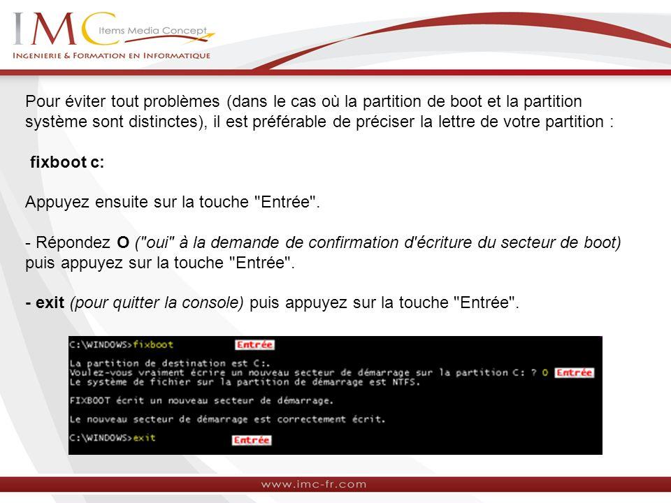 Pour éviter tout problèmes (dans le cas où la partition de boot et la partition système sont distinctes), il est préférable de préciser la lettre de votre partition : fixboot c: Appuyez ensuite sur la touche Entrée .
