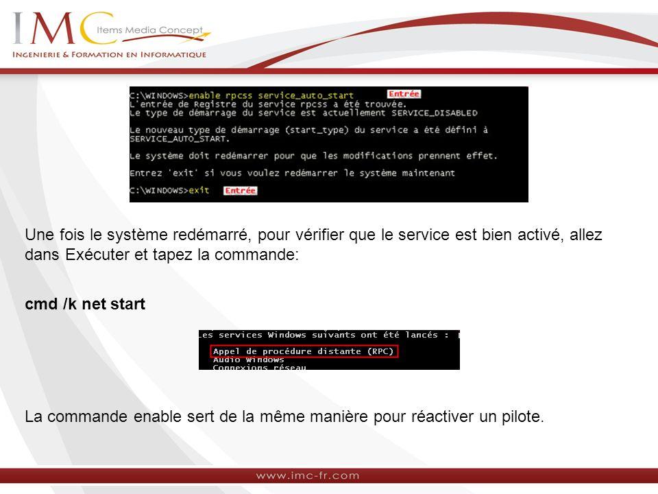 Une fois le système redémarré, pour vérifier que le service est bien activé, allez dans Exécuter et tapez la commande: cmd /k net start La commande enable sert de la même manière pour réactiver un pilote.