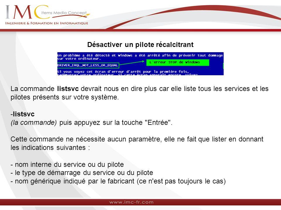 Désactiver un pilote récalcitrant La commande listsvc devrait nous en dire plus car elle liste tous les services et les pilotes présents sur votre système.