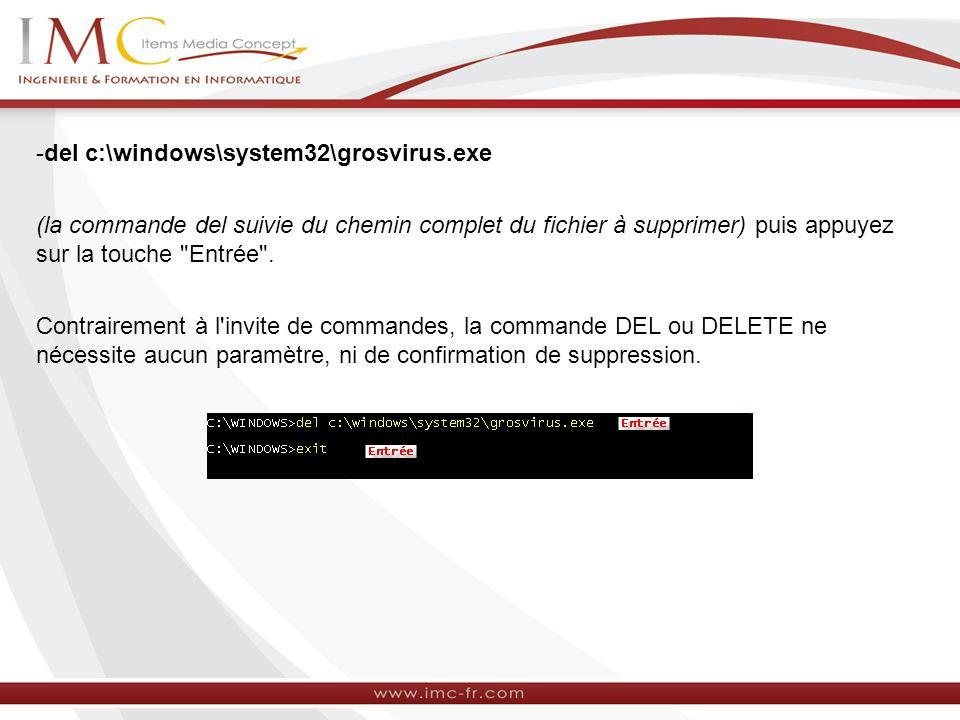 -del c:\windows\system32\grosvirus.exe (la commande del suivie du chemin complet du fichier à supprimer) puis appuyez sur la touche Entrée .