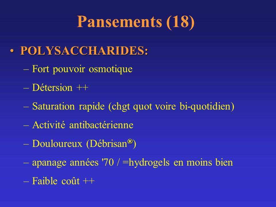 Pansements (18) POLYSACCHARIDES:POLYSACCHARIDES: –Fort pouvoir osmotique –Détersion ++ –Saturation rapide (chgt quot voire bi-quotidien) –Activité ant