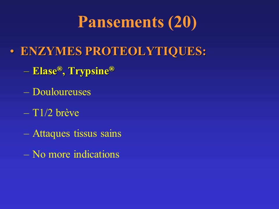Pansements (20) ENZYMES PROTEOLYTIQUES:ENZYMES PROTEOLYTIQUES: –Elase ®, Trypsine ® –Douloureuses –T1/2 brève –Attaques tissus sains –No more indicati