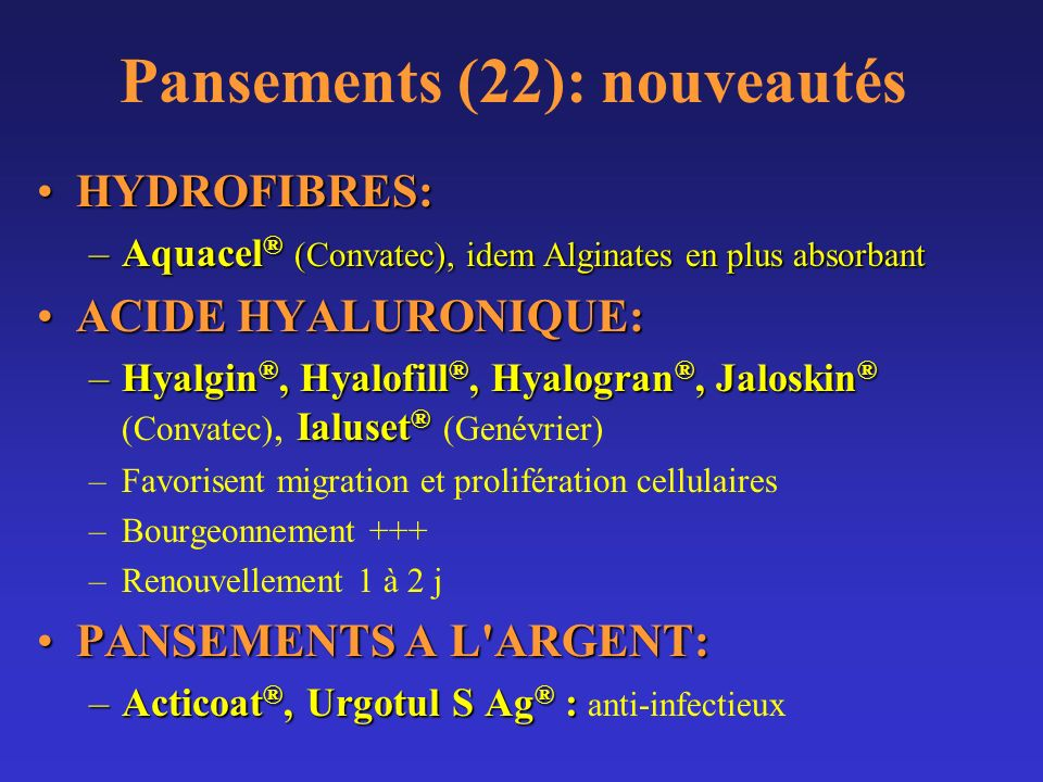 Pansements (22): nouveautés HYDROFIBRES:HYDROFIBRES: –Aquacel ® (Convatec), idem Alginates en plus absorbant ACIDE HYALURONIQUE:ACIDE HYALURONIQUE: –H