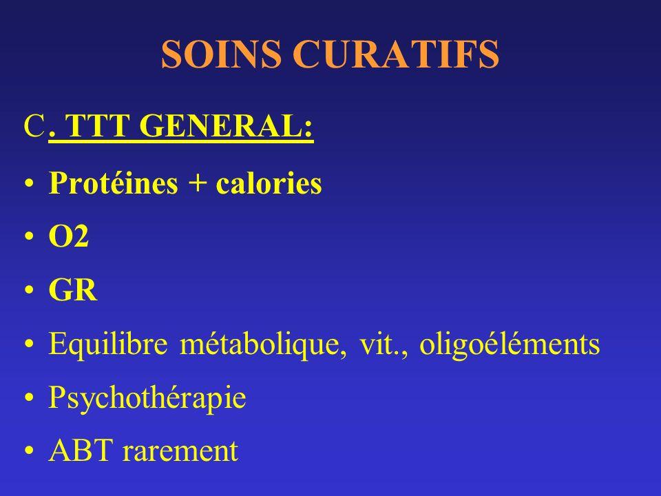 SOINS CURATIFS C. TTT GENERAL: Protéines + calories O2 GR Equilibre métabolique, vit., oligoéléments Psychothérapie ABT rarement