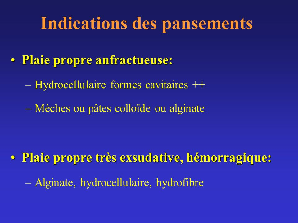 Indications des pansements Plaie propre anfractueuse:Plaie propre anfractueuse: –Hydrocellulaire formes cavitaires ++ –Mèches ou pâtes colloïde ou alg