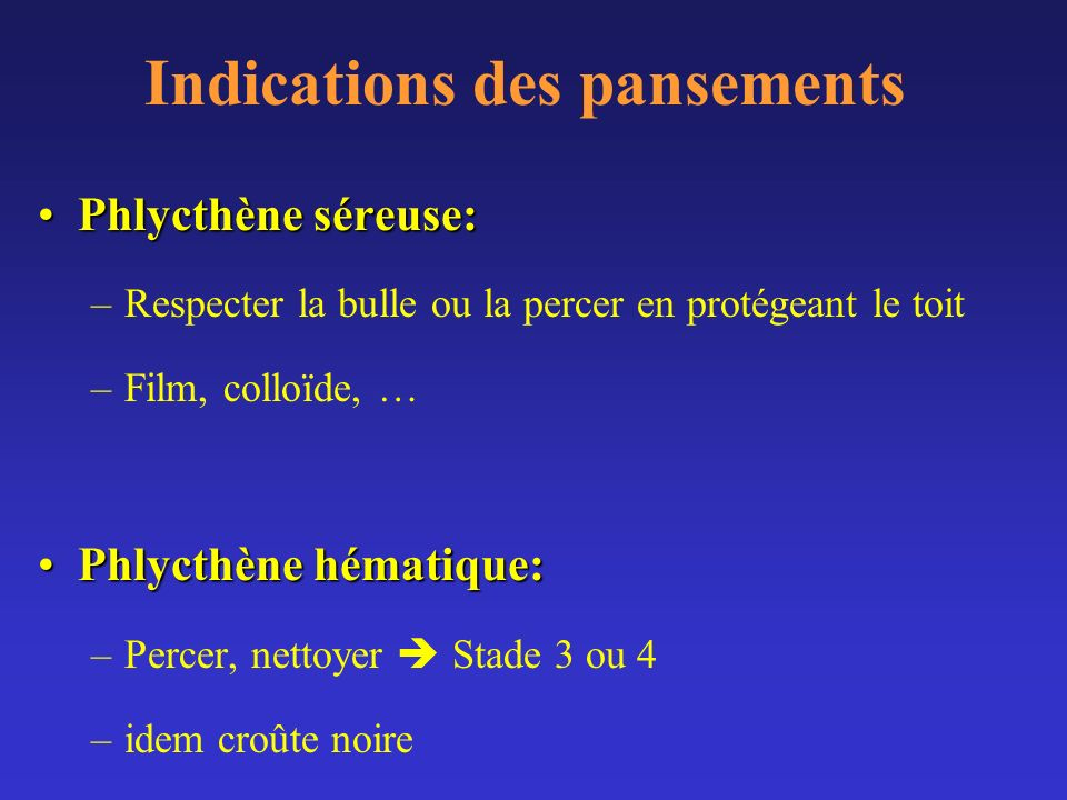 Indications des pansements Phlycthène séreuse:Phlycthène séreuse: –Respecter la bulle ou la percer en protégeant le toit –Film, colloïde, … Phlycthène