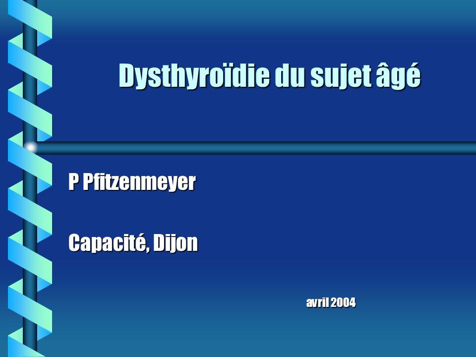 Dysthyroïdie du sujet âgé P Pfitzenmeyer Capacité, Dijon avril 2004