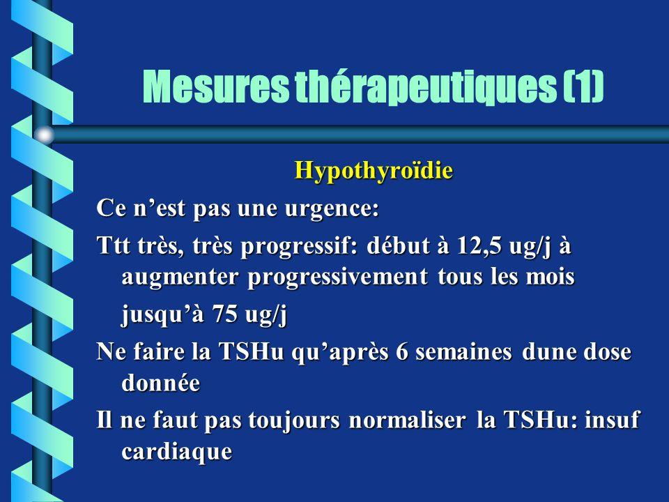Mesures thérapeutiques (1) Hypothyroïdie Ce nest pas une urgence: Ttt très, très progressif: début à 12,5 ug/j à augmenter progressivement tous les mo