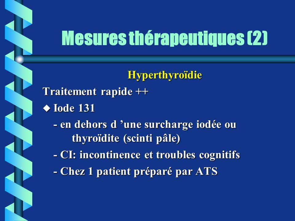 Mesures thérapeutiques (2) Hyperthyroïdie Traitement rapide ++ u Iode 131 - en dehors d une surcharge iodée ou thyroïdite (scinti pâle) - CI: incontin