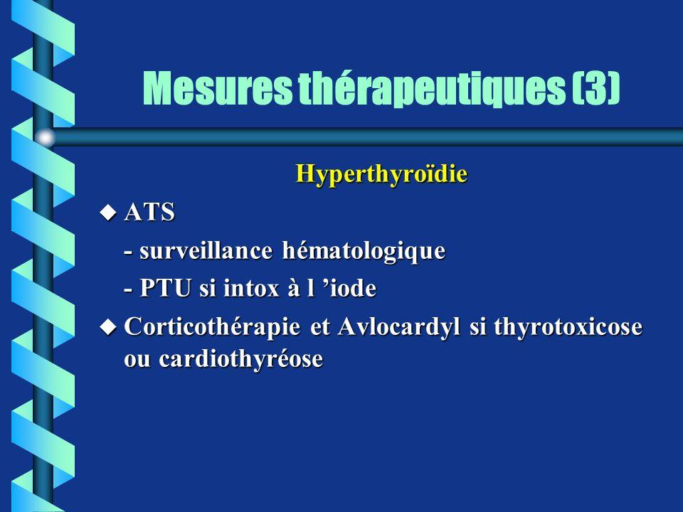 Mesures thérapeutiques (3) Hyperthyroïdie u ATS - surveillance hématologique - PTU si intox à l iode u Corticothérapie et Avlocardyl si thyrotoxicose