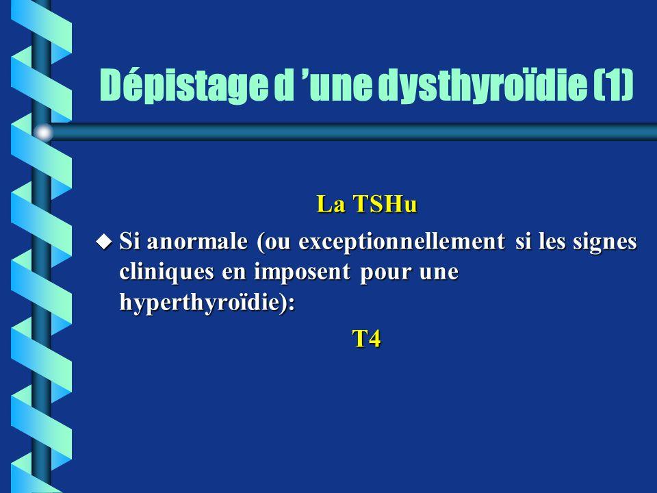 Dépistage d une dysthyroïdie (1) La TSHu u Si anormale (ou exceptionnellement si les signes cliniques en imposent pour une hyperthyroïdie): T4