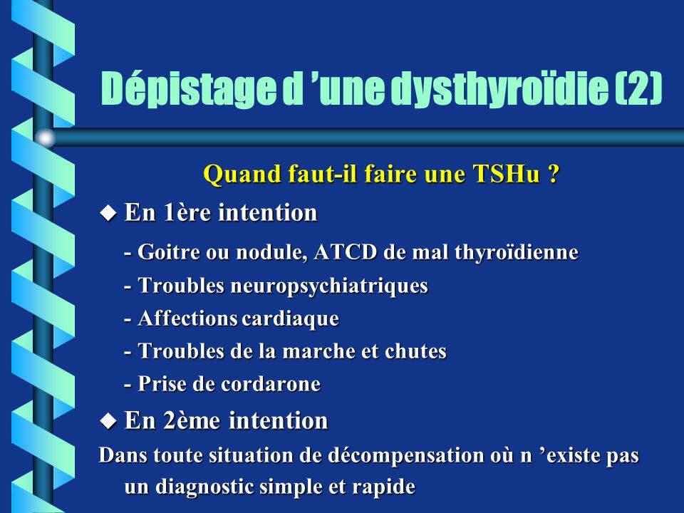 Dépistage d une dysthyroïdie (2) Quand faut-il faire une TSHu ? u En 1ère intention - Goitre ou nodule, ATCD de mal thyroïdienne - Troubles neuropsych