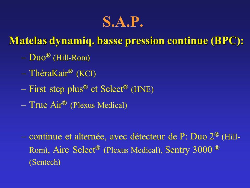 S.A.P. Matelas dynamiq. basse pression continue (BPC): –Duo ® (Hill-Rom) –ThéraKair ® (KCI) –First step plus ® et Select ® (HNE) –True Air ® (Plexus M