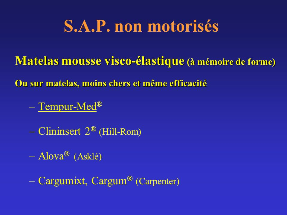 S.A.P. non motorisés Matelas mousse visco-élastique (à mémoire de forme) Ou sur matelas, moins chers et même efficacité –Tempur-Med ® –Clininsert 2 ®