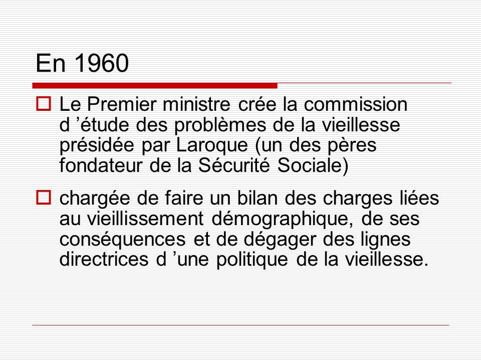 En 1960 Le Premier ministre crée la commission d étude des problèmes de la vieillesse présidée par Laroque (un des pères fondateur de la Sécurité Soci