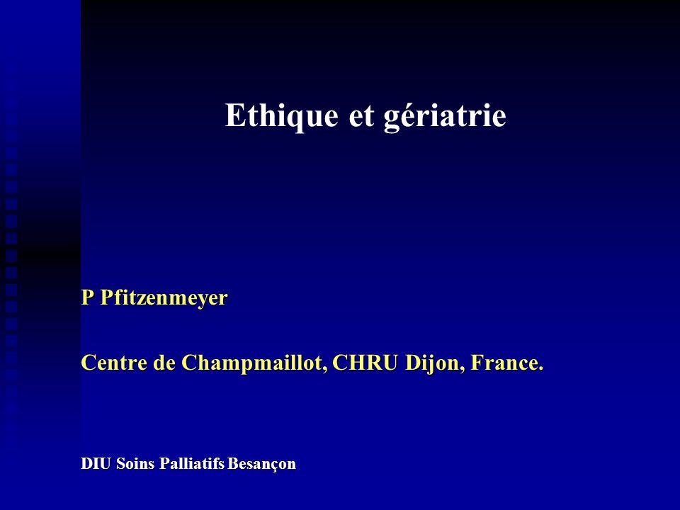 Ethique et gériatrie P Pfitzenmeyer Centre de Champmaillot, CHRU Dijon, France. DIU Soins Palliatifs Besançon