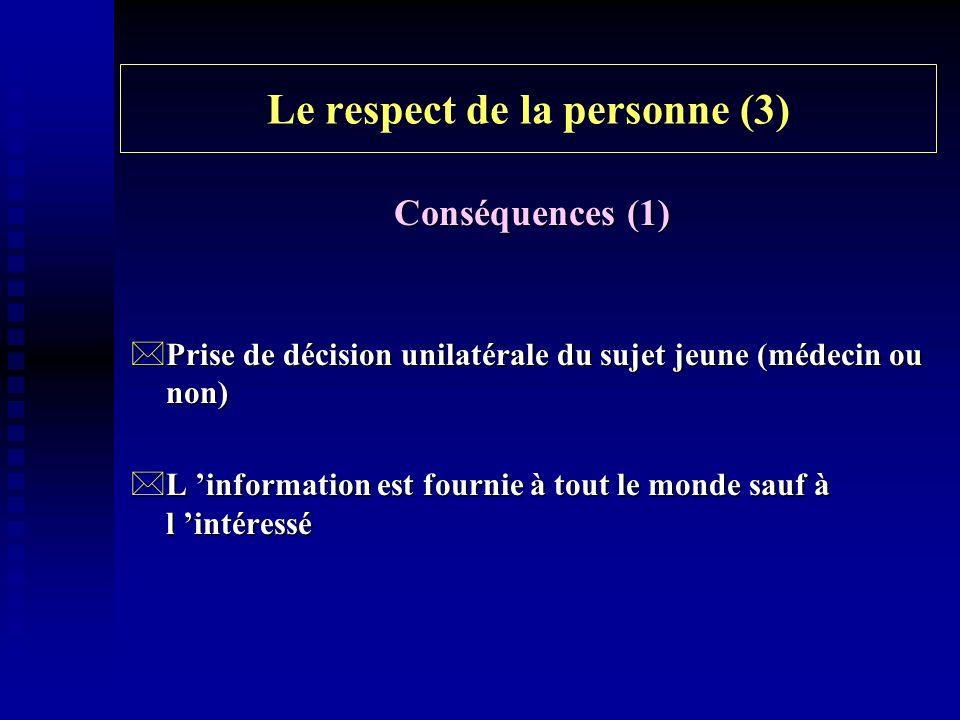 Le respect de la personne (3) Conséquences (1) *Prise de décision unilatérale du sujet jeune (médecin ou non) *L information est fournie à tout le mon