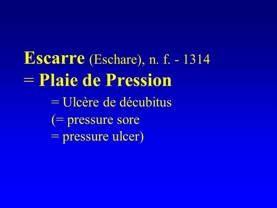 Escarre (Eschare), n. f. - 1314 = Plaie de Pression = Ulcère de décubitus (= pressure sore = pressure ulcer)