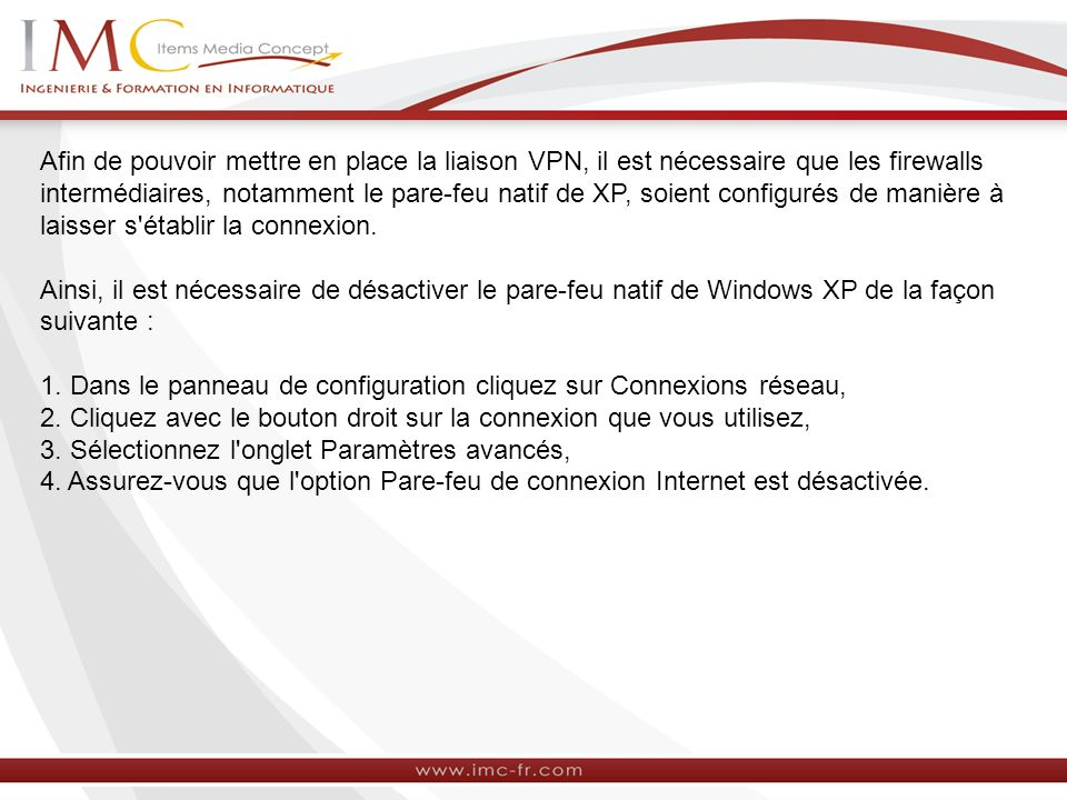 Afin de pouvoir mettre en place la liaison VPN, il est nécessaire que les firewalls intermédiaires, notamment le pare-feu natif de XP, soient configur