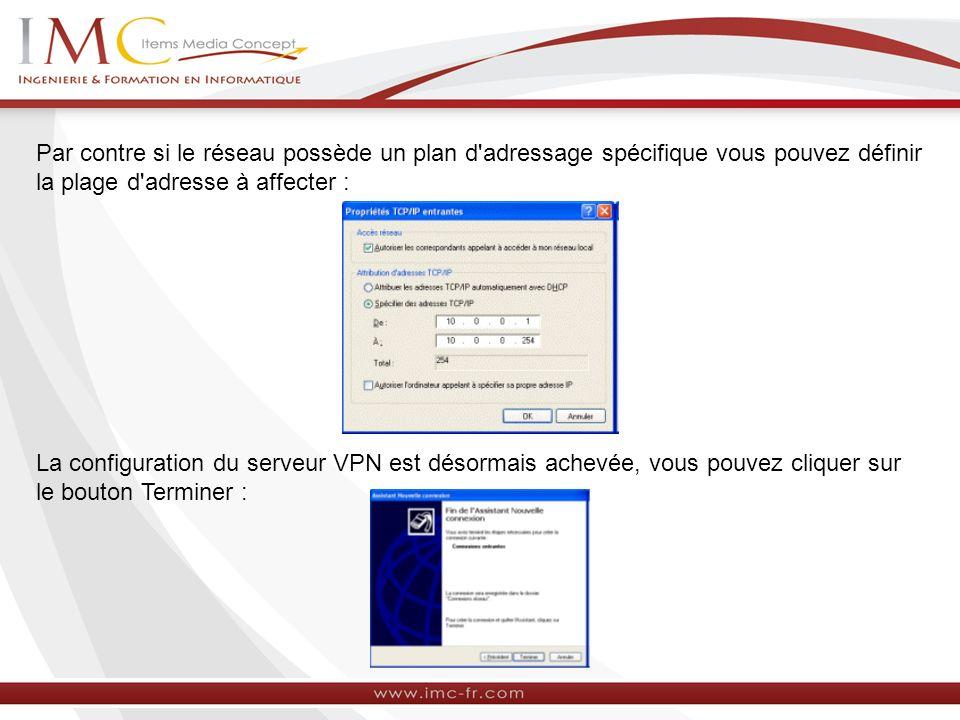 Par contre si le réseau possède un plan d'adressage spécifique vous pouvez définir la plage d'adresse à affecter : La configuration du serveur VPN est