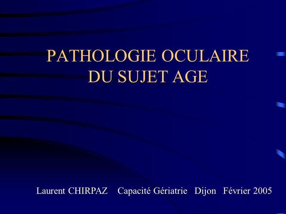 PATHOLOGIE OCULAIRE DU SUJET AGE Laurent CHIRPAZ Capacité Gériatrie Dijon Février 2005