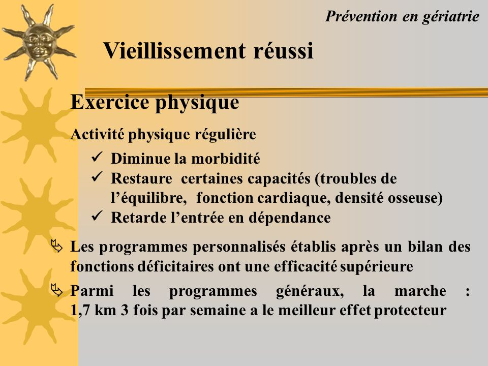 Prévention en gériatrie Vieillissement réussi Exercice physique Activité physique régulière Diminue la morbidité Restaure certaines capacités (trouble