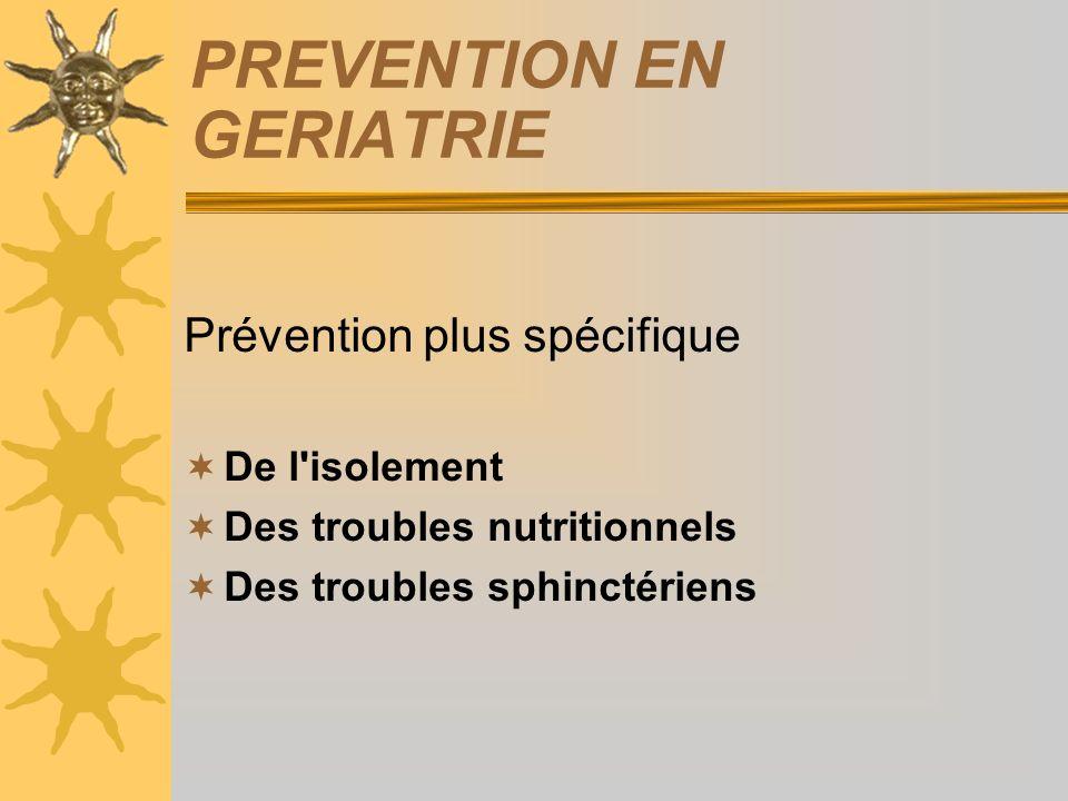 PREVENTION EN GERIATRIE Prévention plus spécifique De l'isolement Des troubles nutritionnels Des troubles sphinctériens
