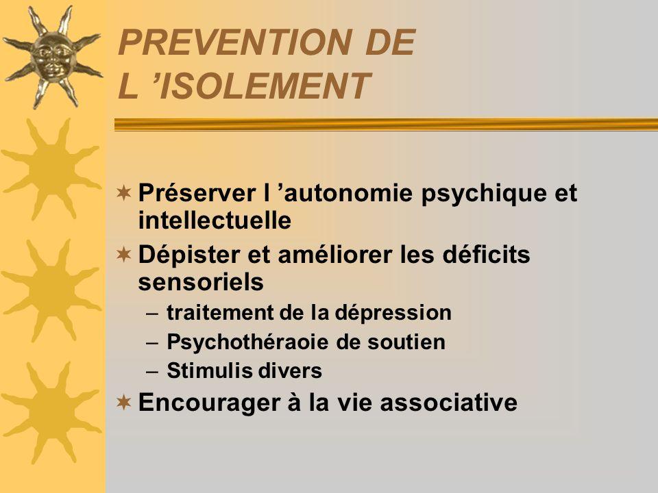 PREVENTION DE L ISOLEMENT Préserver l autonomie psychique et intellectuelle Dépister et améliorer les déficits sensoriels –traitement de la dépression
