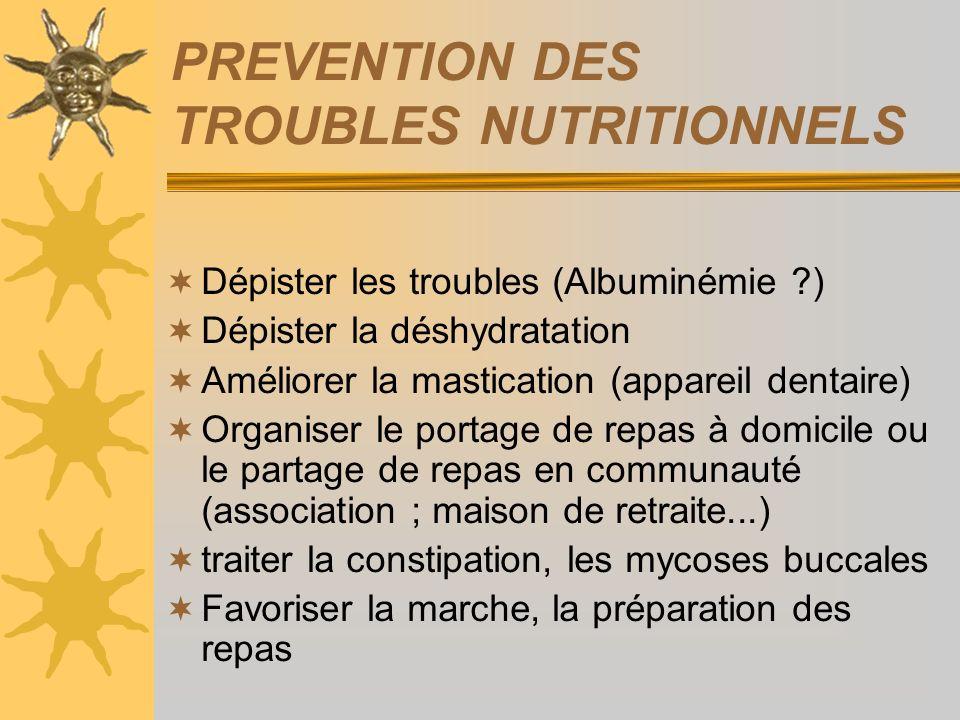 PREVENTION DES TROUBLES NUTRITIONNELS Dépister les troubles (Albuminémie ?) Dépister la déshydratation Améliorer la mastication (appareil dentaire) Or