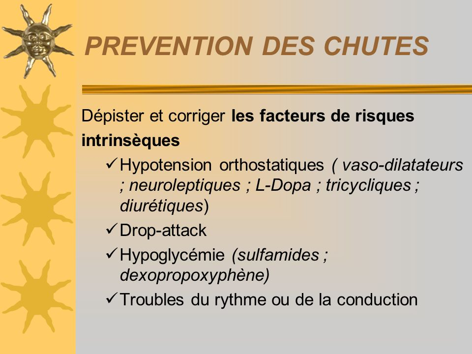 PREVENTION DES CHUTES Dépister et corriger les facteurs de risques intrinsèques Hypotension orthostatiques ( vaso-dilatateurs ; neuroleptiques ; L-Dop