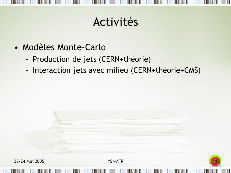 23-24 Mai 2005YS@AFP11 Activités Modèles Monte-Carlo –Production de jets (CERN+théorie) –Interaction jets avec milieu (CERN+théorie+CMS)
