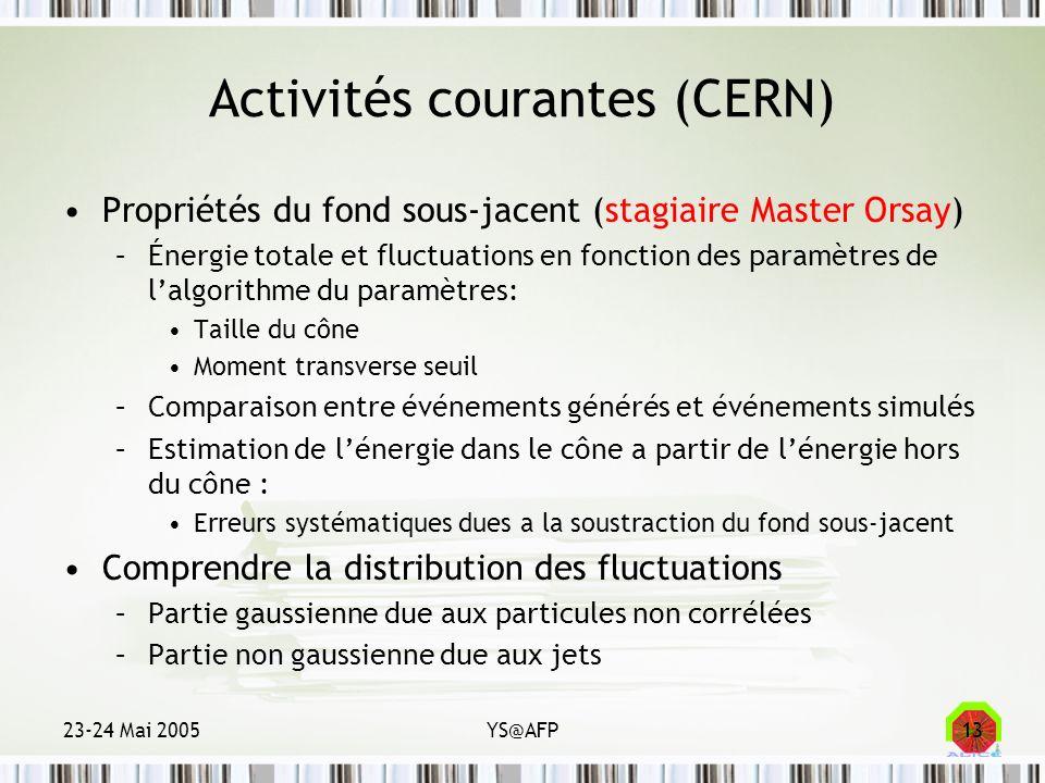 23-24 Mai 2005YS@AFP13 Activités courantes (CERN) Propriétés du fond sous-jacent (stagiaire Master Orsay) –Énergie totale et fluctuations en fonction
