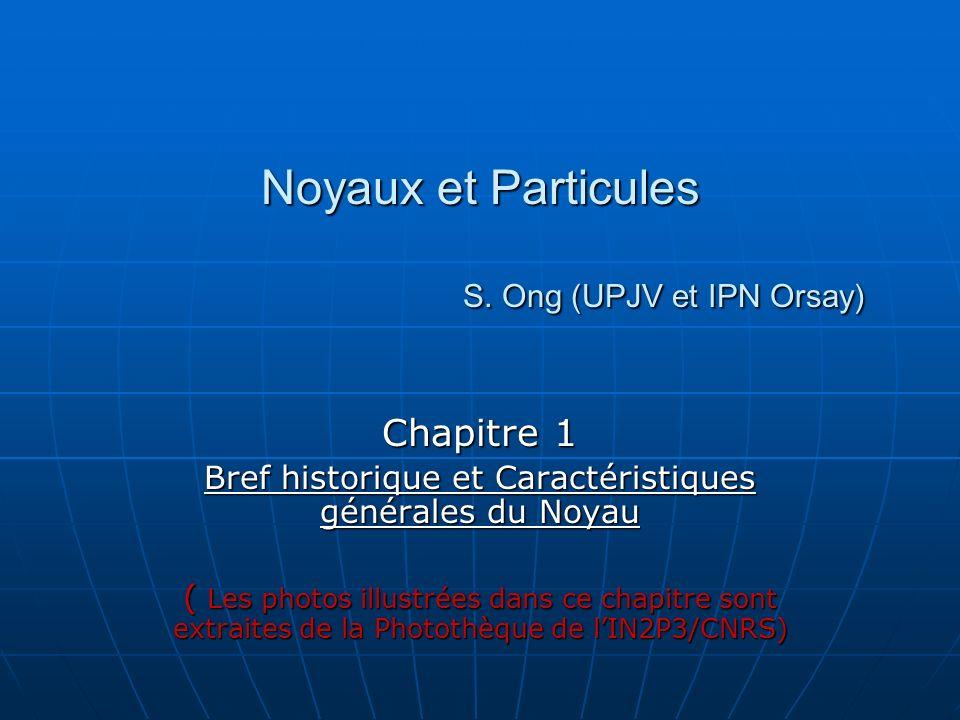 Noyaux et Particules S. Ong (UPJV et IPN Orsay) Chapitre 1 Bref historique et Caractéristiques générales du Noyau ( Les photos illustrées dans ce chap