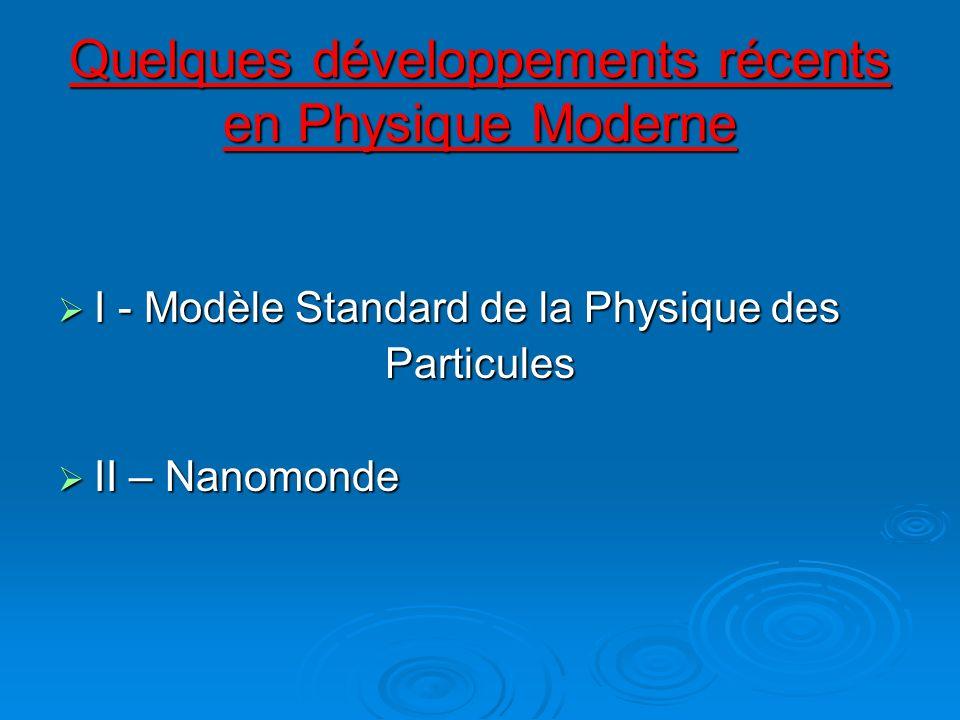 Quelques développements récents en Physique Moderne I - Modèle Standard de la Physique des I - Modèle Standard de la Physique desParticules II – Nanom
